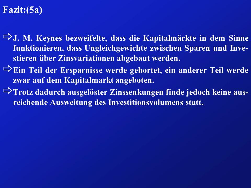 Fazit:(5a) ð J. M. Keynes bezweifelte, dass die Kapitalmärkte in dem Sinne funktionieren, dass Ungleichgewichte zwischen Sparen und Inve- stieren über