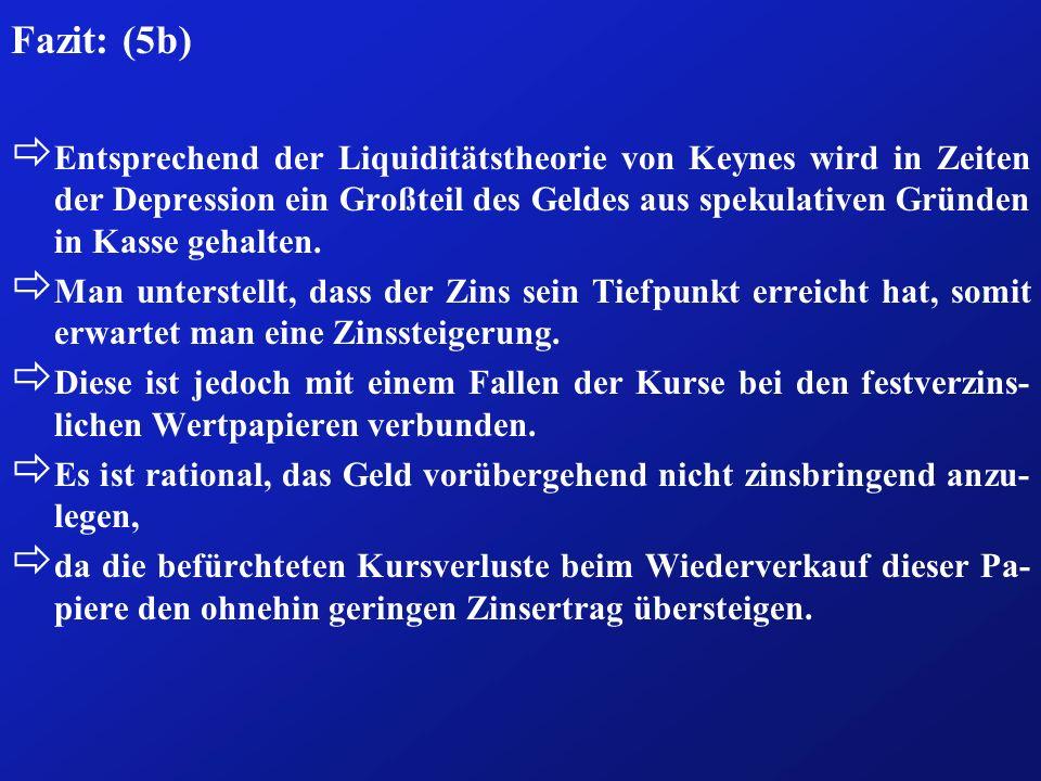 Fazit: (5b) ð Entsprechend der Liquiditätstheorie von Keynes wird in Zeiten der Depression ein Großteil des Geldes aus spekulativen Gründen in Kasse g