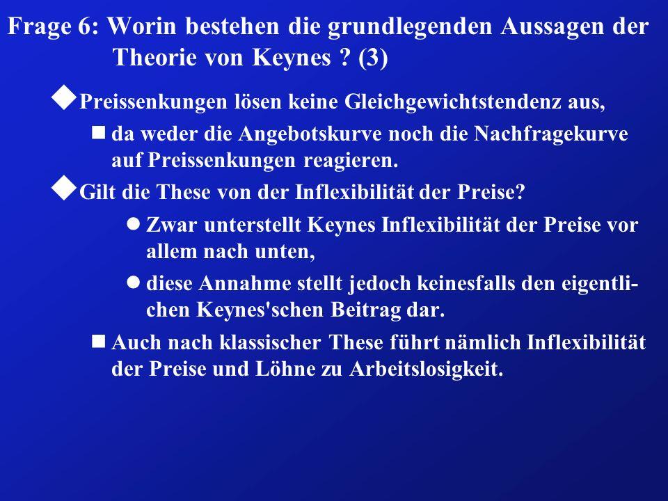 Frage 6: Worin bestehen die grundlegenden Aussagen der Theorie von Keynes ? (3) u Preissenkungen lösen keine Gleichgewichtstendenz aus, nda weder die