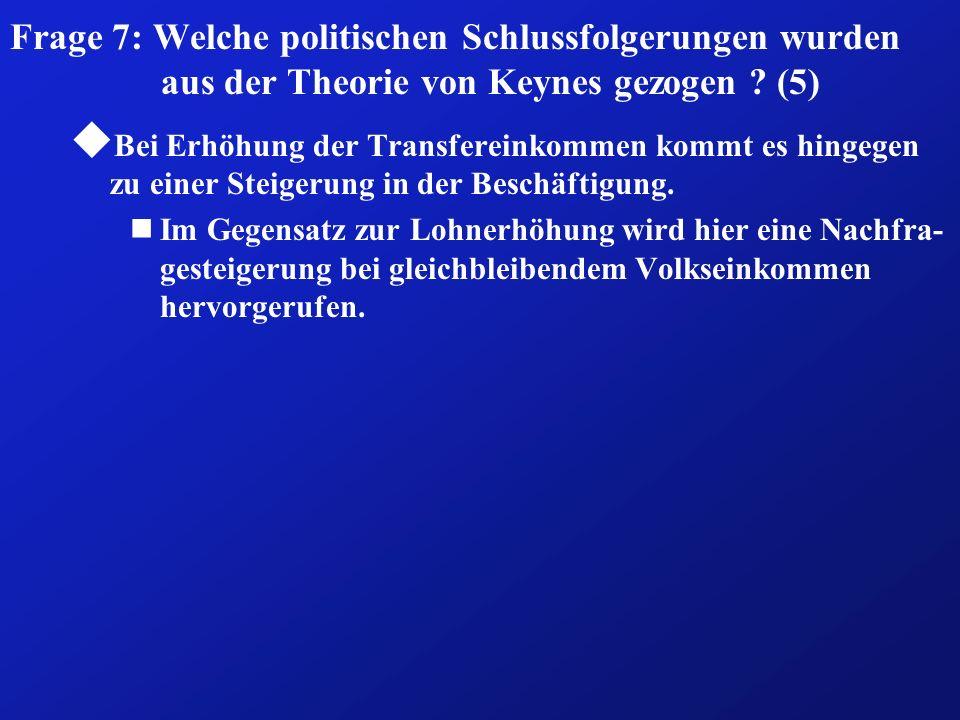 Frage 7: Welche politischen Schlussfolgerungen wurden aus der Theorie von Keynes gezogen ? (5) u Bei Erhöhung der Transfereinkommen kommt es hingegen