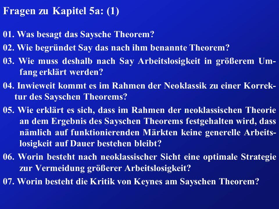 Fragen zu Kapitel 5a: (1) 01. Was besagt das Saysche Theorem? 02. Wie begründet Say das nach ihm benannte Theorem? 03. Wie muss deshalb nach Say Arbei