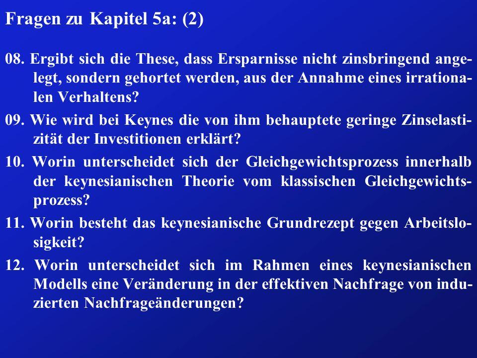 Fragen zu Kapitel 5a: (2) 08. Ergibt sich die These, dass Ersparnisse nicht zinsbringend ange- legt, sondern gehortet werden, aus der Annahme eines ir