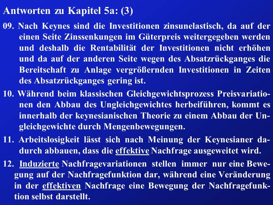 Antworten zu Kapitel 5a: (3) 09. Nach Keynes sind die Investitionen zinsunelastisch, da auf der einen Seite Zinssenkungen im Güterpreis weitergegeben