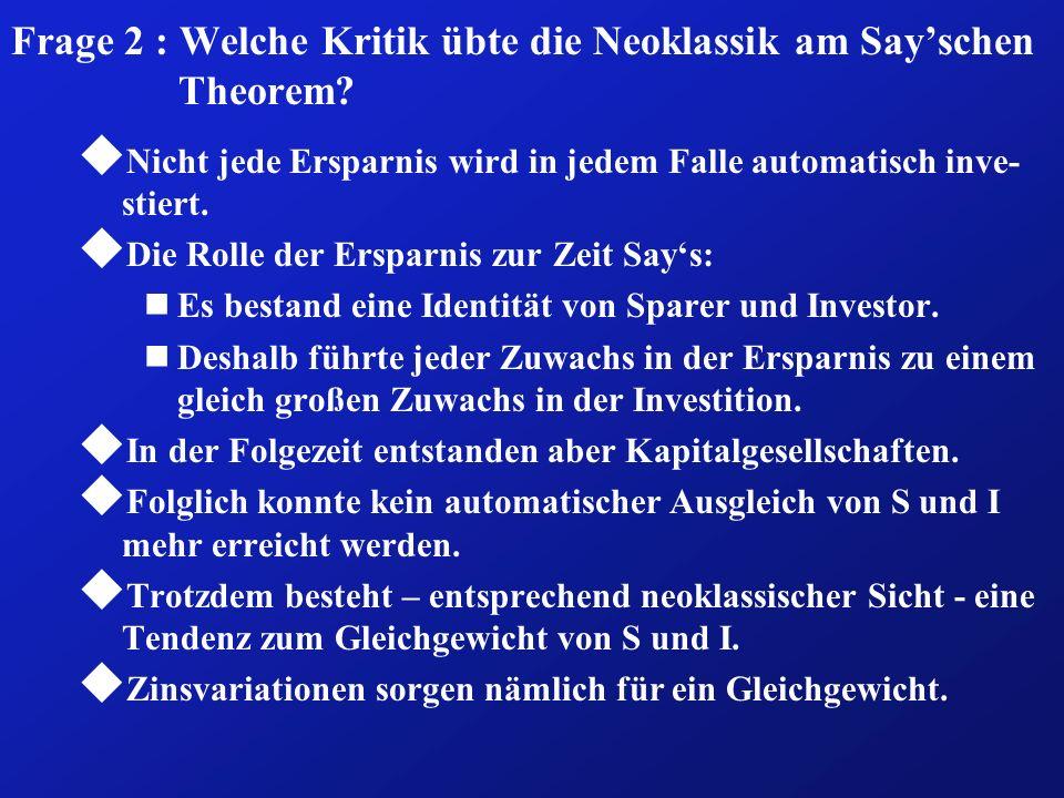 Frage 2 : Welche Kritik übte die Neoklassik am Sayschen Theorem? u Nicht jede Ersparnis wird in jedem Falle automatisch inve- stiert. u Die Rolle der
