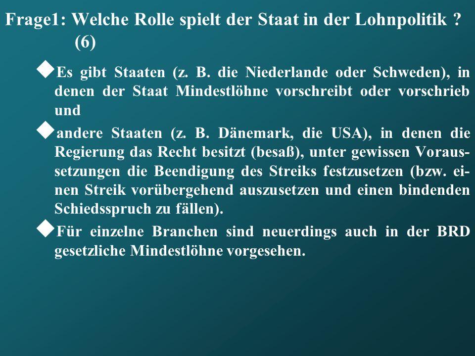 Frage1: Welche Rolle spielt der Staat in der Lohnpolitik ? (6) Es gibt Staaten (z. B. die Niederlande oder Schweden), in denen der Staat Mindestlöhne