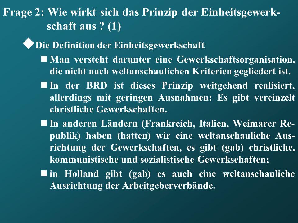 Frage 2: Wie wirkt sich das Prinzip der Einheitsgewerk- schaft aus ? (1) Die Definition der Einheitsgewerkschaft Man versteht darunter eine Gewerkscha