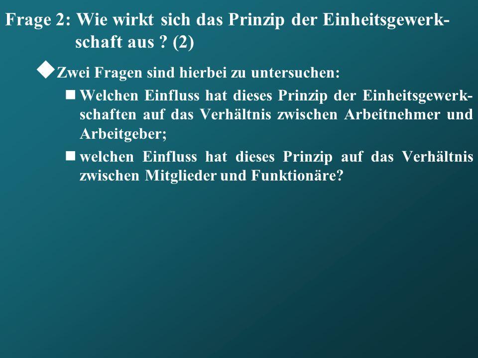 Frage 2: Wie wirkt sich das Prinzip der Einheitsgewerk- schaft aus ? (2) Zwei Fragen sind hierbei zu untersuchen: Welchen Einfluss hat dieses Prinzip
