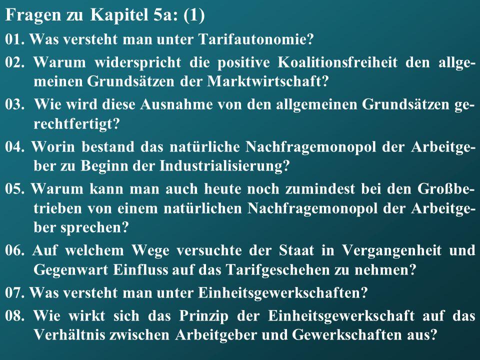 Fragen zu Kapitel 5a: (1) 01. Was versteht man unter Tarifautonomie? 02. Warum widerspricht die positive Koalitionsfreiheit den allge- meinen Grundsät