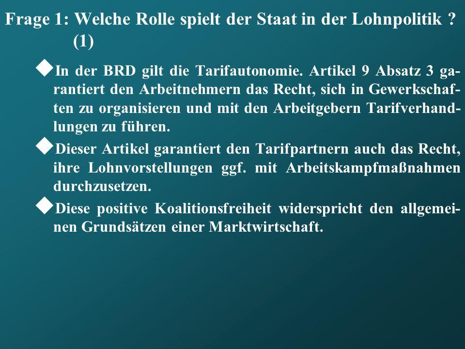 Frage 1: Welche Rolle spielt der Staat in der Lohnpolitik ? (1) In der BRD gilt die Tarifautonomie. Artikel 9 Absatz 3 ga- rantiert den Arbeitnehmern