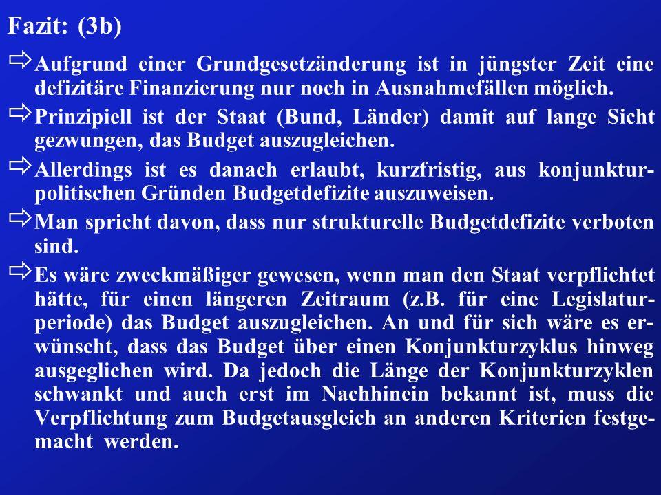 Fazit: (3b) ð Aufgrund einer Grundgesetzänderung ist in jüngster Zeit eine defizitäre Finanzierung nur noch in Ausnahmefällen möglich. ð Prinzipiell i