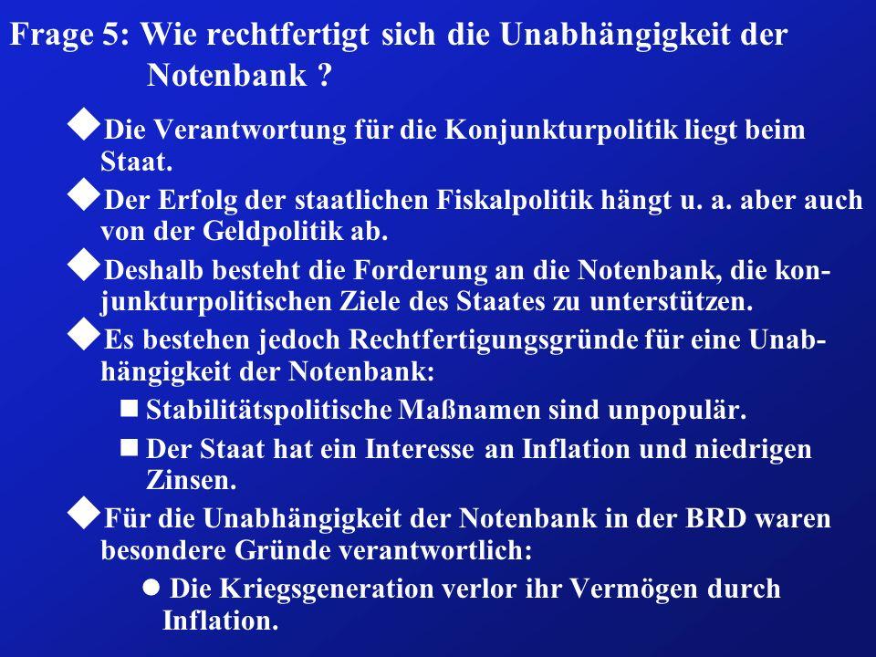 Frage 5: Wie rechtfertigt sich die Unabhängigkeit der Notenbank ? u Die Verantwortung für die Konjunkturpolitik liegt beim Staat. u Der Erfolg der sta
