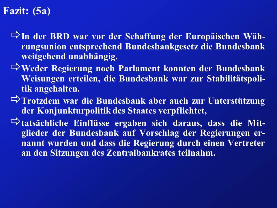Fazit: (5a) ð In der BRD war vor der Schaffung der Europäischen Wäh- rungsunion entsprechend Bundesbankgesetz die Bundesbank weitgehend unabhängig. ð