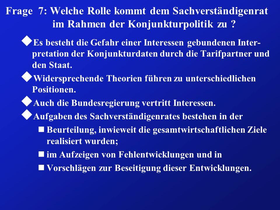 Frage 7: Welche Rolle kommt dem Sachverständigenrat im Rahmen der Konjunkturpolitik zu ? u Es besteht die Gefahr einer Interessen gebundenen Inter- pr