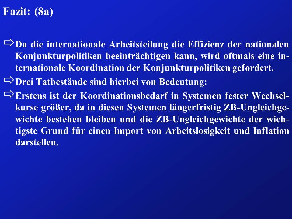 Fazit: (8a) ð Da die internationale Arbeitsteilung die Effizienz der nationalen Konjunkturpolitiken beeinträchtigen kann, wird oftmals eine in- ternat