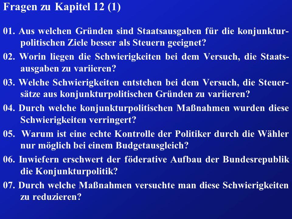 Fragen zu Kapitel 12 (1) 01. Aus welchen Gründen sind Staatsausgaben für die konjunktur- politischen Ziele besser als Steuern geeignet? 02. Worin lieg