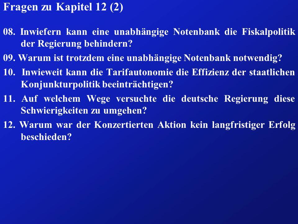 Fragen zu Kapitel 12 (2) 08. Inwiefern kann eine unabhängige Notenbank die Fiskalpolitik der Regierung behindern? 09. Warum ist trotzdem eine unabhäng
