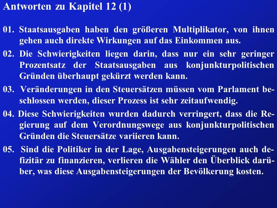 Antworten zu Kapitel 12 (1) 01. Staatsausgaben haben den größeren Multiplikator, von ihnen gehen auch direkte Wirkungen auf das Einkommen aus. 02. Die