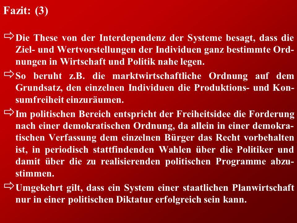 Fazit: (3) ð Die These von der Interdependenz der Systeme besagt, dass die Ziel- und Wertvorstellungen der Individuen ganz bestimmte Ord- nungen in Wirtschaft und Politik nahe legen.