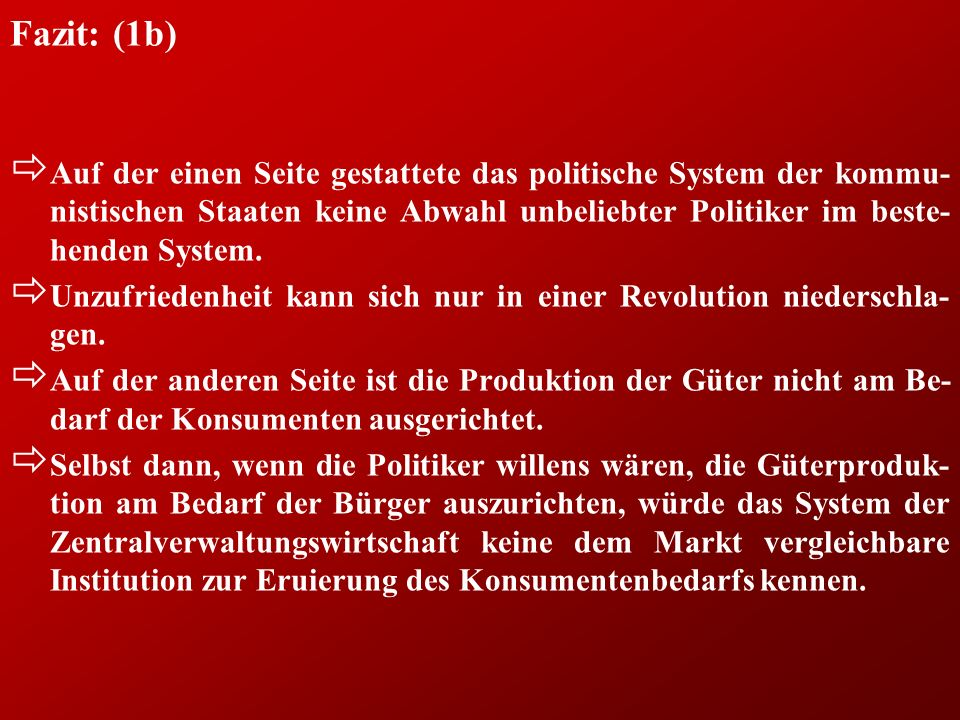 Fazit: (4) ð Es kann kein Zweifel darüber bestehen, dass in der ehemaligen DDR die politische Diktatur und das staatlich-planwirtschaftliche Wirtschaftssystem von der russischen Besatzungsmacht aufok- troyiert wurde, ð genauso wie es unbestreitbar ist, dass sich dieses System nur so- lange halten konnte, als es von der Sowjetunion mitgetragen wurde.