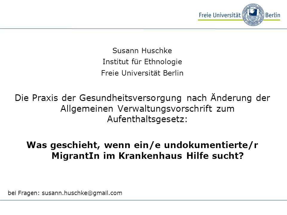 Susann Huschke Institut für Ethnologie Freie Universität Berlin Die Praxis der Gesundheitsversorgung nach Änderung der Allgemeinen Verwaltungsvorschrift zum Aufenthaltsgesetz: Was geschieht, wenn ein/e undokumentierte/r MigrantIn im Krankenhaus Hilfe sucht.