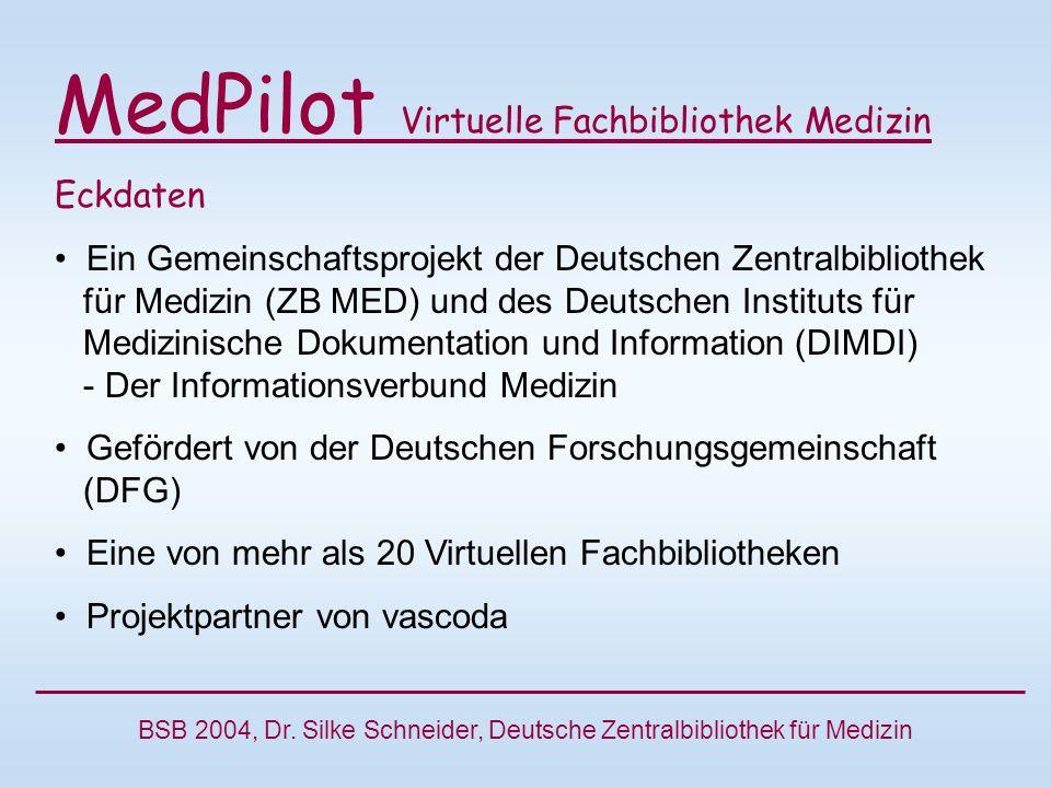 MedPilot Virtuelle Fachbibliothek Medizin Eckdaten Ein Gemeinschaftsprojekt der Deutschen Zentralbibliothek für Medizin (ZB MED) und des Deutschen Instituts für Medizinische Dokumentation und Information (DIMDI) - Der Informationsverbund Medizin Gefördert von der Deutschen Forschungsgemeinschaft (DFG) Eine von mehr als 20 Virtuellen Fachbibliotheken Projektpartner von vascoda BSB 2004, Dr.