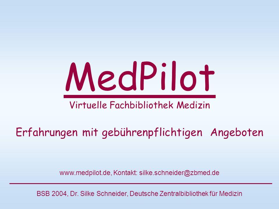 MedPilot Virtuelle Fachbibliothek Medizin Erfahrungen mit gebührenpflichtigen Angeboten www.medpilot.de, Kontakt: silke.schneider@zbmed.de BSB 2004, Dr.