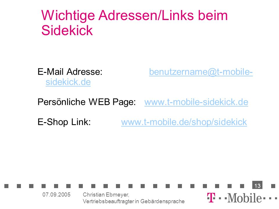 Christian Ebmeyer, Vertriebsbeauftragter in Gebärdensprache 13 07.09.2005 Wichtige Adressen/Links beim Sidekick E-Mail Adresse: benutzername@t-mobile- sidekick.debenutzername@t-mobile- sidekick.de Persönliche WEB Page: www.t-mobile-sidekick.dewww.t-mobile-sidekick.de E-Shop Link:www.t-mobile.de/shop/sidekickwww.t-mobile.de/shop/sidekick