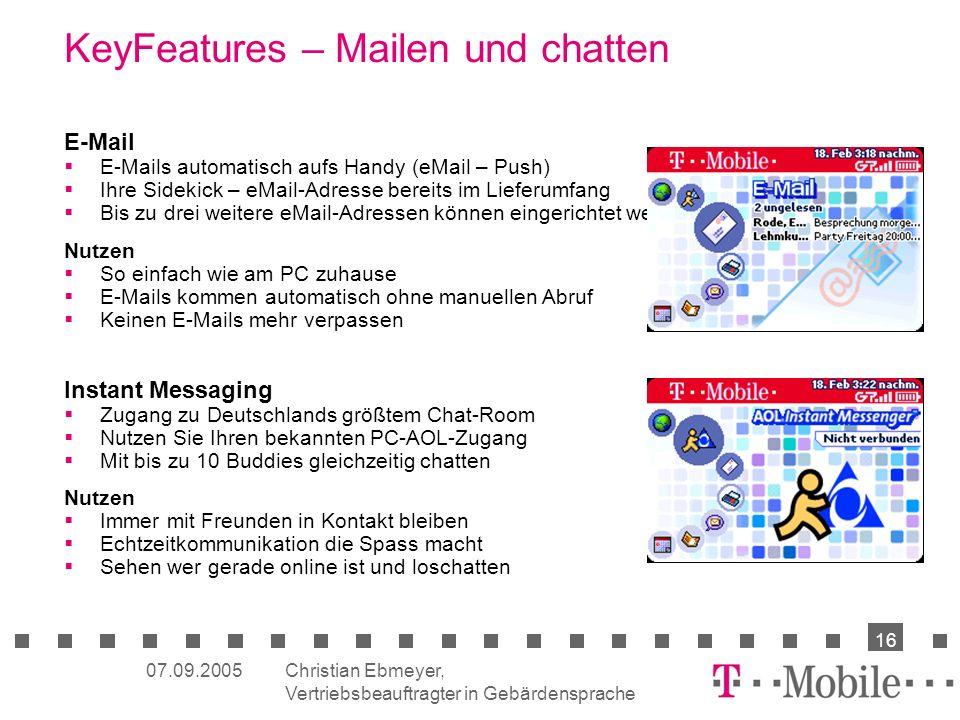 Christian Ebmeyer, Vertriebsbeauftragter in Gebärdensprache 16 07.09.2005 E-Mail E-Mails automatisch aufs Handy (eMail – Push) Ihre Sidekick – eMail-Adresse bereits im Lieferumfang Bis zu drei weitere eMail-Adressen können eingerichtet werden (POP3) Nutzen So einfach wie am PC zuhause E-Mails kommen automatisch ohne manuellen Abruf Keinen E-Mails mehr verpassen Instant Messaging Zugang zu Deutschlands größtem Chat-Room Nutzen Sie Ihren bekannten PC-AOL-Zugang Mit bis zu 10 Buddies gleichzeitig chatten Nutzen Immer mit Freunden in Kontakt bleiben Echtzeitkommunikation die Spass macht Sehen wer gerade online ist und loschatten KeyFeatures – Mailen und chatten