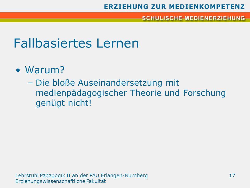 Lehrstuhl Pädagogik II an der FAU Erlangen-Nürnberg Erziehungswissenschaftliche Fakultät 17 Fallbasiertes Lernen Warum? –Die bloße Auseinandersetzung