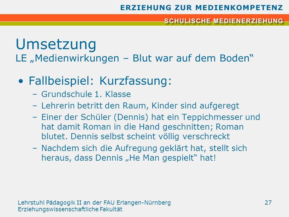 Lehrstuhl Pädagogik II an der FAU Erlangen-Nürnberg Erziehungswissenschaftliche Fakultät 27 Umsetzung LE Medienwirkungen – Blut war auf dem Boden Fall