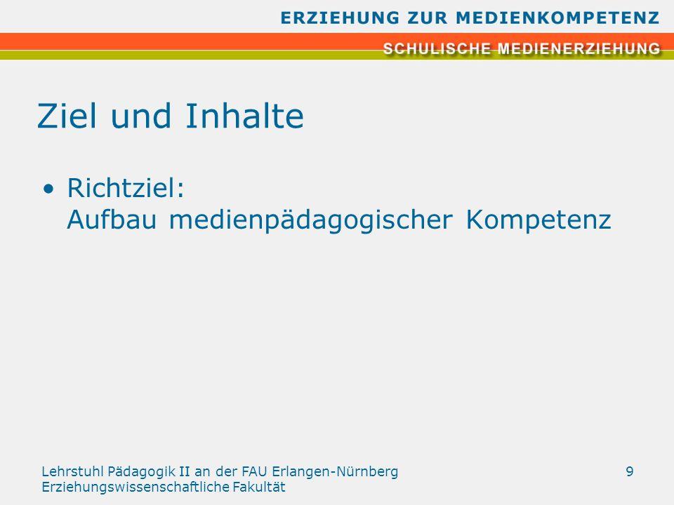 Lehrstuhl Pädagogik II an der FAU Erlangen-Nürnberg Erziehungswissenschaftliche Fakultät 9 Ziel und Inhalte Richtziel: Aufbau medienpädagogischer Komp