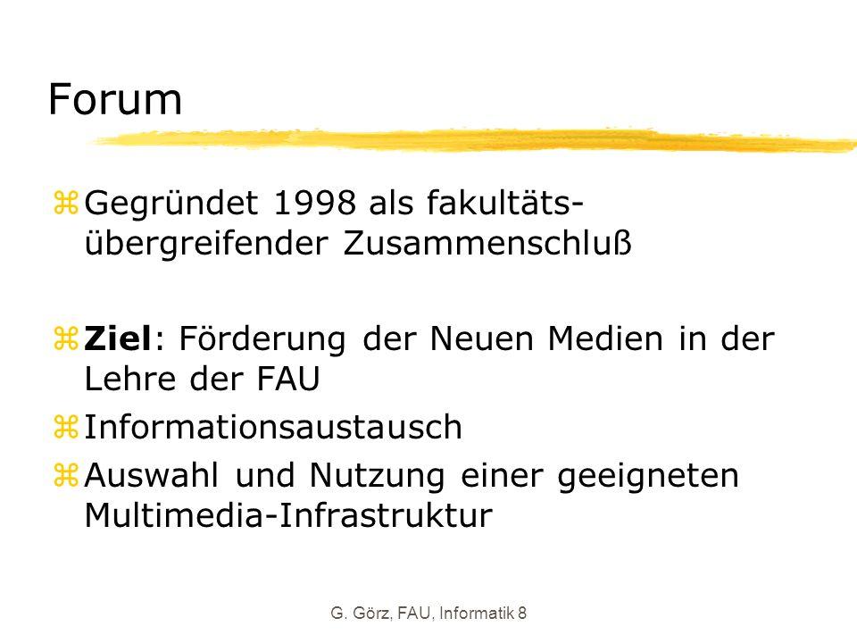 G. Görz, FAU, Informatik 8 Forum zGegründet 1998 als fakultäts- übergreifender Zusammenschluß Ziel: Förderung der Neuen Medien in der Lehre der FAU zI