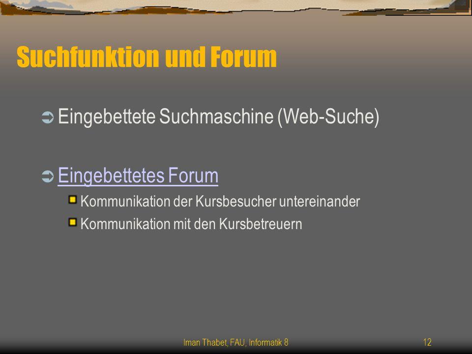 Iman Thabet, FAU, Informatik 812 Suchfunktion und Forum Eingebettete Suchmaschine (Web-Suche) Eingebettetes Forum Kommunikation der Kursbesucher untereinander Kommunikation mit den Kursbetreuern