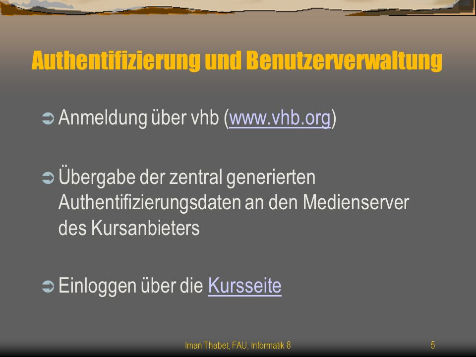 Iman Thabet, FAU, Informatik 85 Authentifizierung und Benutzerverwaltung Anmeldung über vhb (www.vhb.org)www.vhb.org Übergabe der zentral generierten Authentifizierungsdaten an den Medienserver des Kursanbieters Einloggen über die KursseiteKursseite