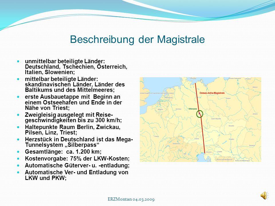 Beschreibung der Magistrale unmittelbar beteiligte Länder: Deutschland, Tschechien, Österreich, Italien, Slowenien; mittelbar beteiligte Länder: skandinavischen Länder, Länder des Baltikums und des Mittelmeeres; erste Ausbauetappe mit Beginn an einem Ostseehafen und Ende in der Nähe von Triest; Zweigleisig ausgelegt mit Reise- geschwindigkeiten bis zu 300 km/h; Haltepunkte Raum Berlin, Zwickau, Pilsen, Linz, Triest; Herzstück in Deutschland ist das Mega- Tunnelsystem Silberpass Gesamtlänge: ca.