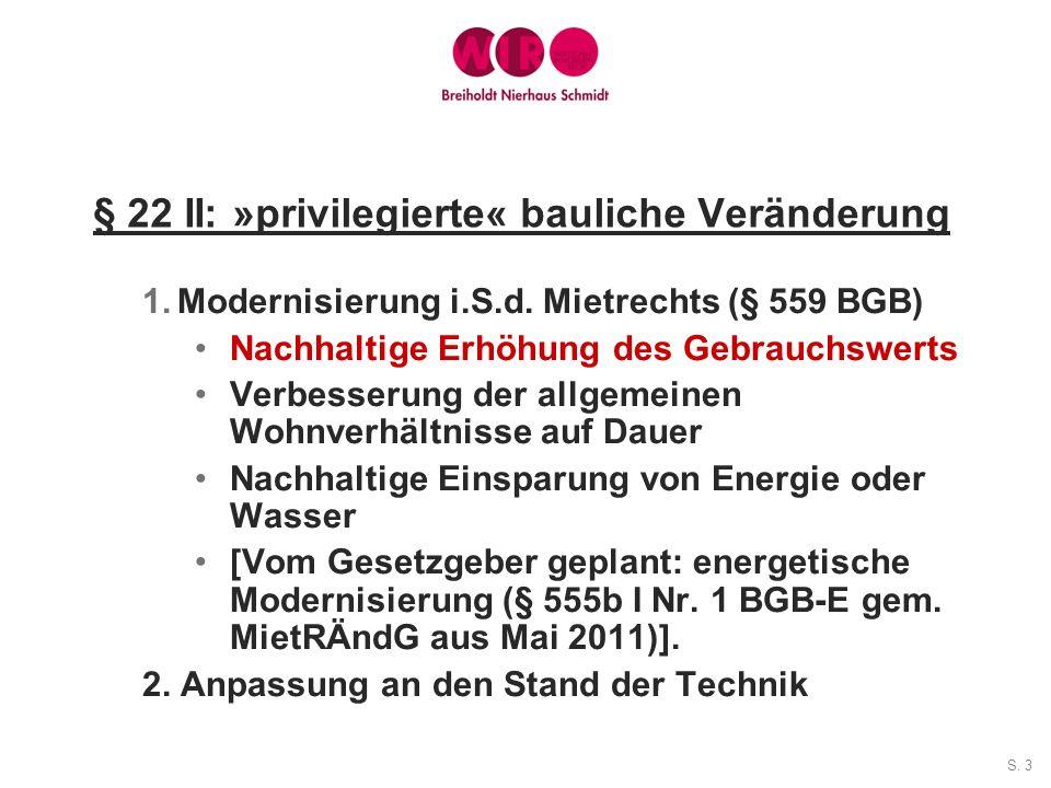 S. 3 § 22 II: »privilegierte« bauliche Veränderung 1.Modernisierung i.S.d. Mietrechts (§ 559 BGB) Nachhaltige Erhöhung des Gebrauchswerts Verbesserung