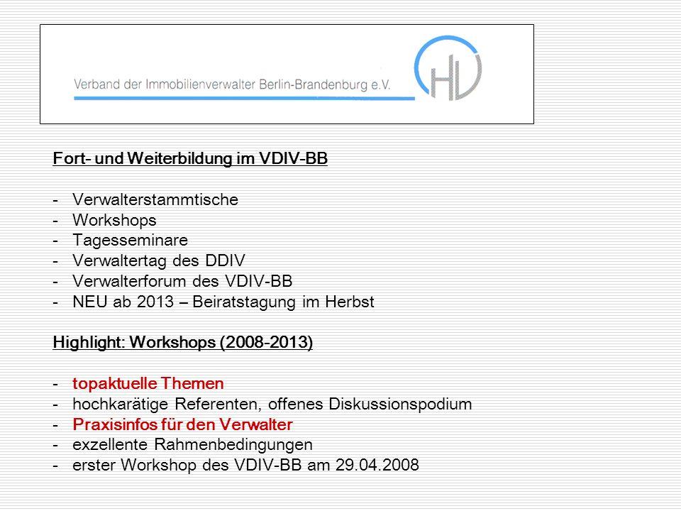 Fort- und Weiterbildung im VDIV-BB -Verwalterstammtische -Workshops -Tagesseminare -Verwaltertag des DDIV -Verwalterforum des VDIV-BB -NEU ab 2013 – Beiratstagung im Herbst Highlight: Workshops (2008-2013) -topaktuelle Themen -hochkarätige Referenten, offenes Diskussionspodium -Praxisinfos für den Verwalter -exzellente Rahmenbedingungen -erster Workshop des VDIV-BB am 29.04.2008
