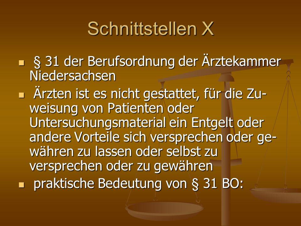 Schnittstellen X § 31 der Berufsordnung der Ärztekammer Niedersachsen § 31 der Berufsordnung der Ärztekammer Niedersachsen Ärzten ist es nicht gestattet, für die Zu- weisung von Patienten oder Untersuchungsmaterial ein Entgelt oder andere Vorteile sich versprechen oder ge- währen zu lassen oder selbst zu versprechen oder zu gewähren Ärzten ist es nicht gestattet, für die Zu- weisung von Patienten oder Untersuchungsmaterial ein Entgelt oder andere Vorteile sich versprechen oder ge- währen zu lassen oder selbst zu versprechen oder zu gewähren praktische Bedeutung von § 31 BO: praktische Bedeutung von § 31 BO: