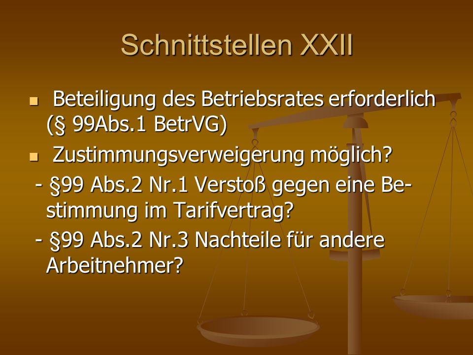Schnittstellen XXII Beteiligung des Betriebsrates erforderlich (§ 99Abs.1 BetrVG) Beteiligung des Betriebsrates erforderlich (§ 99Abs.1 BetrVG) Zustimmungsverweigerung möglich.