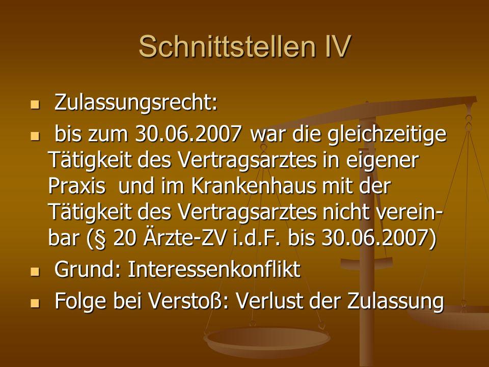 Schnittstellen IV Zulassungsrecht: Zulassungsrecht: bis zum 30.06.2007 war die gleichzeitige Tätigkeit des Vertragsarztes in eigener Praxis und im Krankenhaus mit der Tätigkeit des Vertragsarztes nicht verein- bar (§ 20 Ärzte-ZV i.d.F.