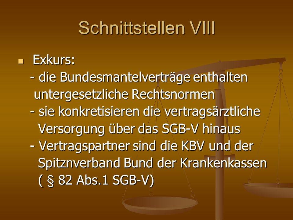 Schnittstellen VIII Exkurs: Exkurs: - die Bundesmantelverträge enthalten - die Bundesmantelverträge enthalten untergesetzliche Rechtsnormen untergesetzliche Rechtsnormen - sie konkretisieren die vertragsärztliche - sie konkretisieren die vertragsärztliche Versorgung über das SGB-V hinaus Versorgung über das SGB-V hinaus - Vertragspartner sind die KBV und der - Vertragspartner sind die KBV und der Spitznverband Bund der Krankenkassen Spitznverband Bund der Krankenkassen ( § 82 Abs.1 SGB-V) ( § 82 Abs.1 SGB-V)