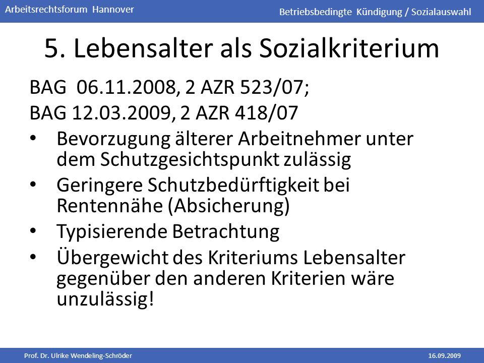 Prof. Dr. Ulrike Wendeling-Schröder16.09.2009 Arbeitsrechtsforum Hannover 5. Lebensalter als Sozialkriterium BAG 06.11.2008, 2 AZR 523/07; BAG 12.03.2