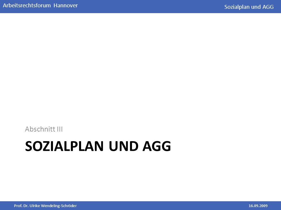 Prof. Dr. Ulrike Wendeling-Schröder16.09.2009 Arbeitsrechtsforum Hannover SOZIALPLAN UND AGG Abschnitt III Sozialplan und AGG