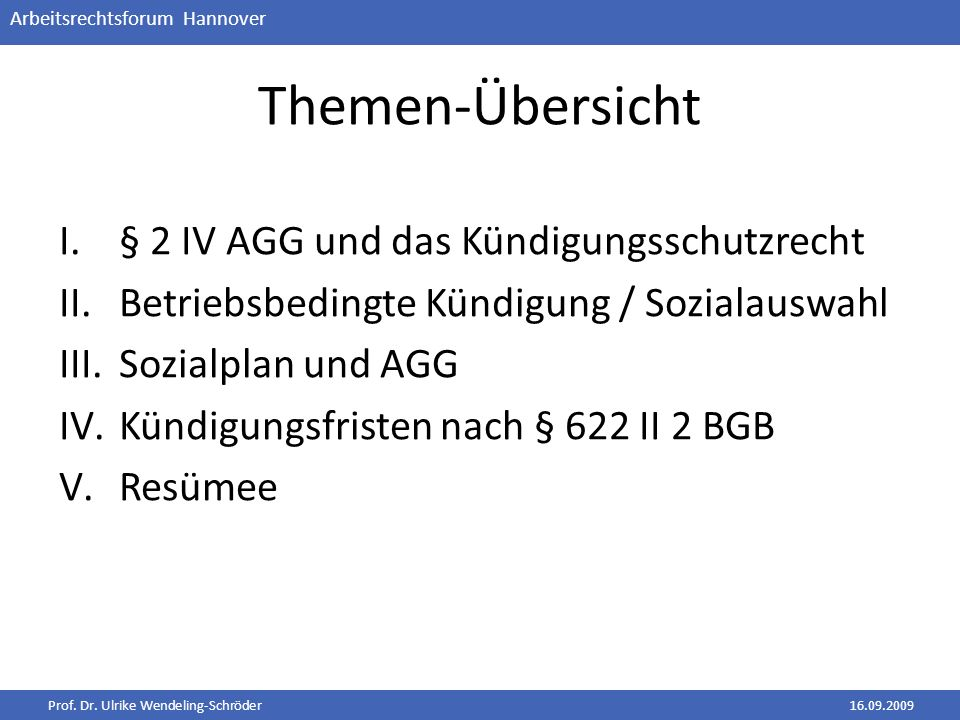 Prof. Dr. Ulrike Wendeling-Schröder16.09.2009 Arbeitsrechtsforum Hannover Themen-Übersicht I.§ 2 IV AGG und das Kündigungsschutzrecht II.Betriebsbedin