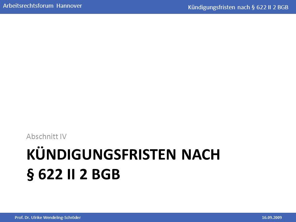 Prof. Dr. Ulrike Wendeling-Schröder16.09.2009 Arbeitsrechtsforum Hannover KÜNDIGUNGSFRISTEN NACH § 622 II 2 BGB Abschnitt IV Kündigungsfristen nach §