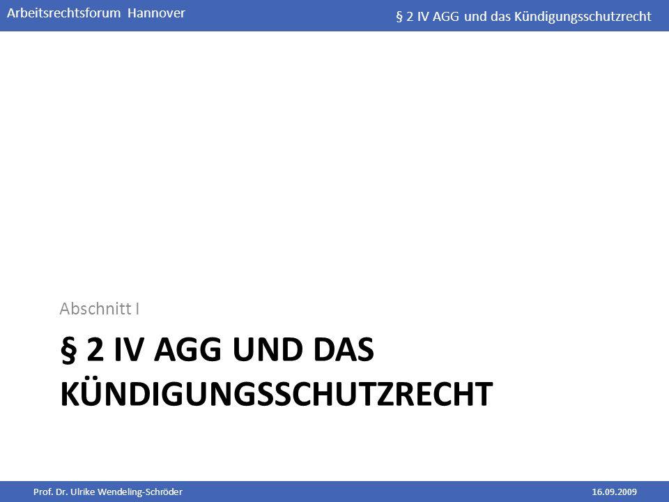 Prof. Dr. Ulrike Wendeling-Schröder16.09.2009 Arbeitsrechtsforum Hannover § 2 IV AGG UND DAS KÜNDIGUNGSSCHUTZRECHT Abschnitt I § 2 IV AGG und das Künd