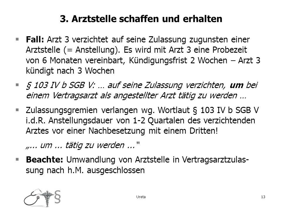 § Ureta13 3. Arztstelle schaffen und erhalten Fall: Arzt 3 verzichtet auf seine Zulassung zugunsten einer Arztstelle (= Anstellung). Es wird mit Arzt