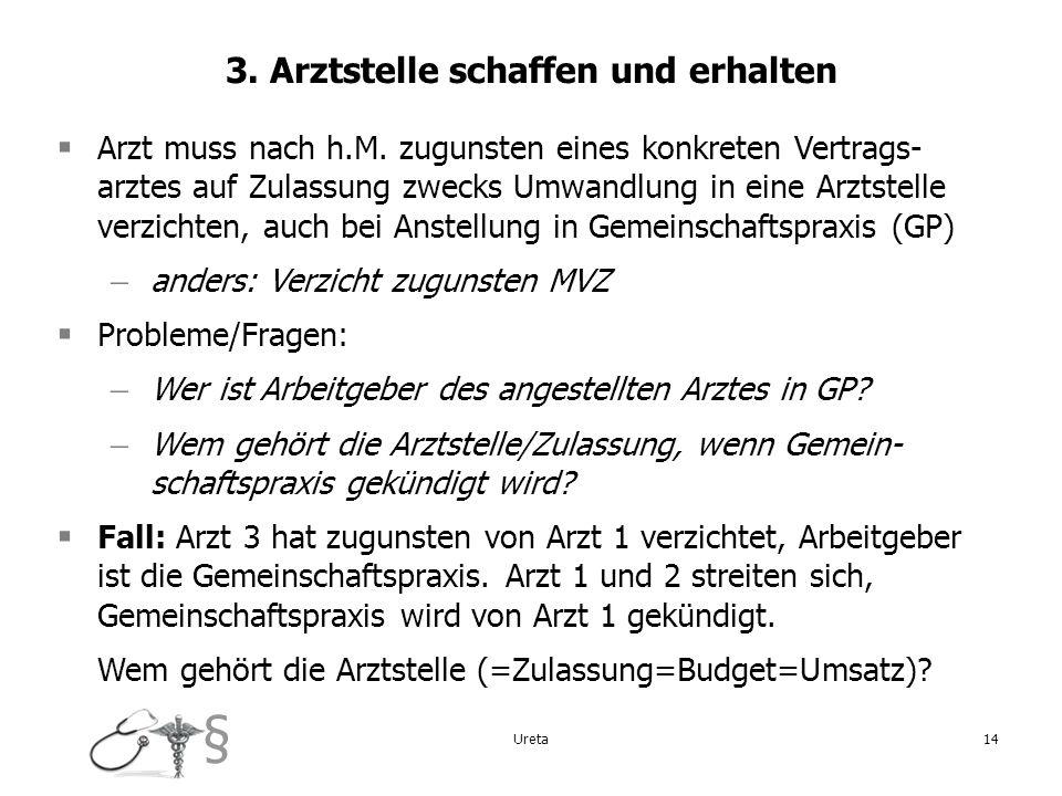 § Ureta14 3. Arztstelle schaffen und erhalten Arzt muss nach h.M. zugunsten eines konkreten Vertrags- arztes auf Zulassung zwecks Umwandlung in eine A
