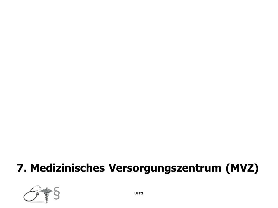 § 7. Medizinisches Versorgungszentrum (MVZ) Ureta