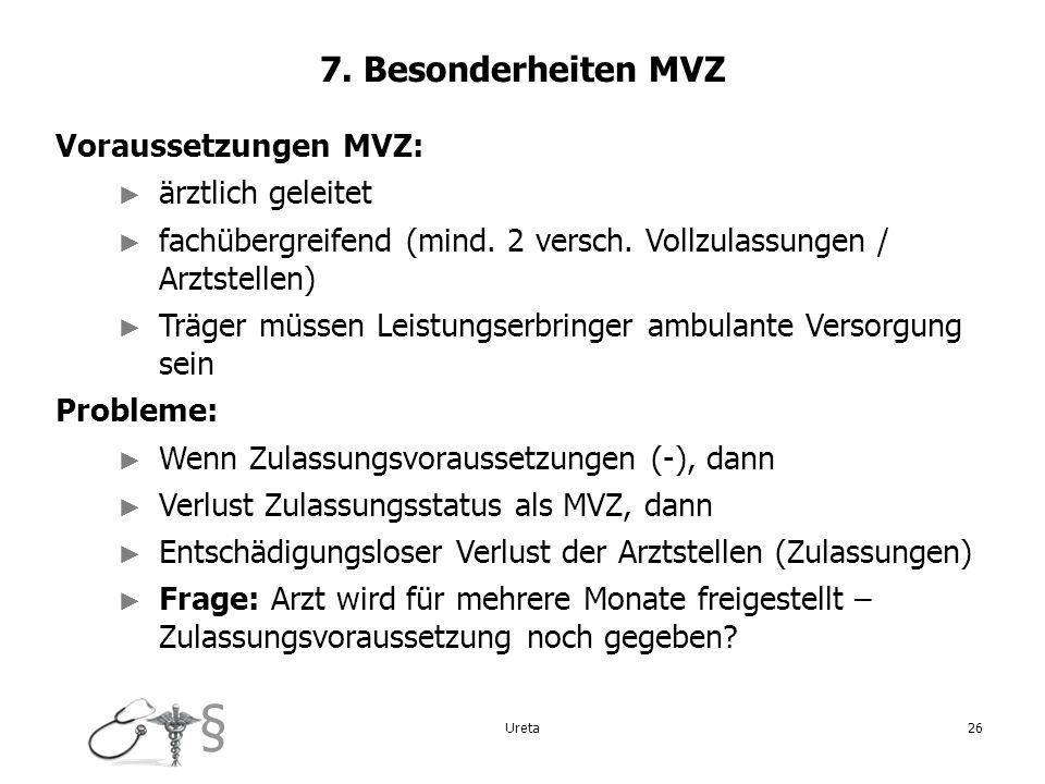§ Ureta26 7. Besonderheiten MVZ Voraussetzungen MVZ: ärztlich geleitet fachübergreifend (mind. 2 versch. Vollzulassungen / Arztstellen) Träger müssen